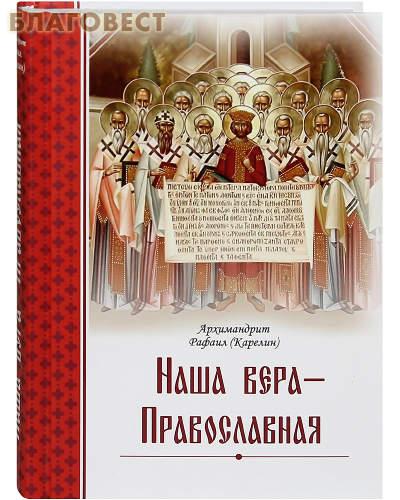 Наша вера - Православная. Архимандрит Рафаил (Карелин)