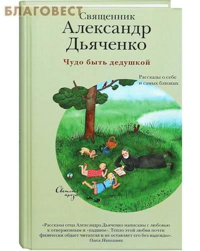 Чудо быть дедушкой. Рассказы о себе и самых близких. Священник Александр Дьяченко