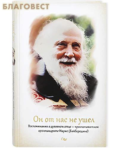Он от нас не ушел. Воспоминания о духовном отце - приснопомянутом архимандрите Науме (Байбородине)