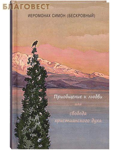 Приобщение к любви или свобода христианского духа. Иеромонах Симон (Бескровный)
