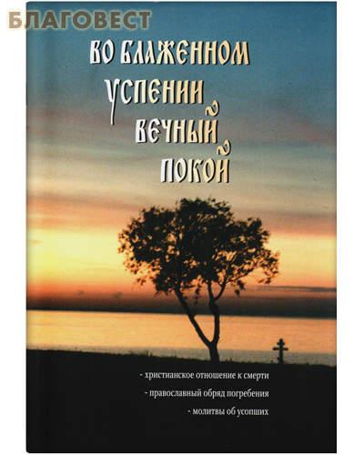 Во блаженном успении вечный покой. Христианское отношение к смерти. Православный обряд погребения. Молитвы об усопших