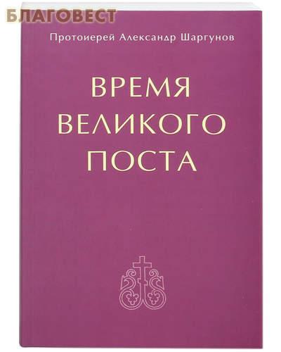 Время Великого поста. Протоиерей Александр Шаргунов