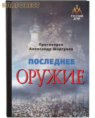 Последнее оружие. Протоиерей Александр Шаргунов