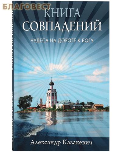 Книга совпадений. Чудеса на дороге к Богу. Александр Казакевич