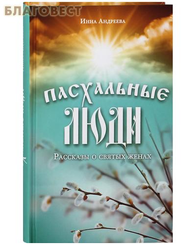 Пасхальные люди. Рассказы о святых женах. Инна Андреева