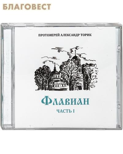 Диск (CD) Флавиан. Часть I. Аудиокнига. Протоиерей Александр Торик. (Текст читает Эдуард Харитонов)