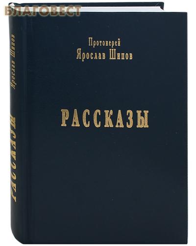 Рассказы. Протоиерей Ярослав Шипов