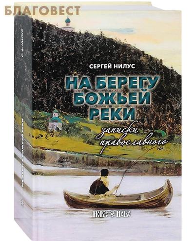 На берегу Божьей реки. Записки православного. Сергей Нилус