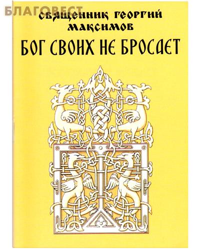 Бог своих не бросает. Священник Георгий Максимов