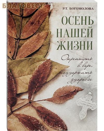 Осень нашей жизни. Окрепнуть в вере, поддержать здоровье. Р. Т. Богомолова