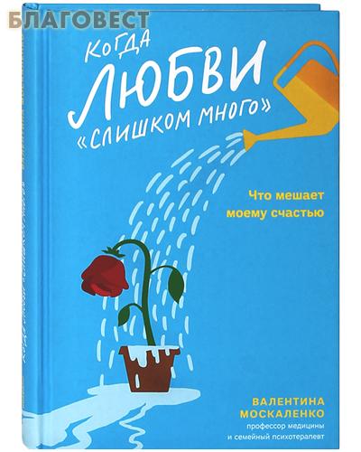 Когда любви «слишком много». Что мешает моему счастью. Валентина Москаленко