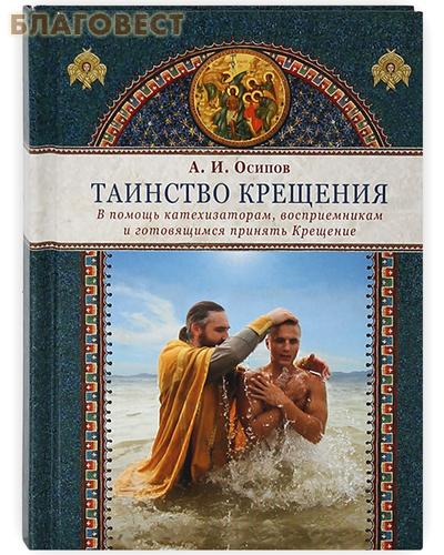 Таинство Крещения. В помощь катехизаторам, восприемникам и готовящимся принять Крещение.  А.И. Осипов