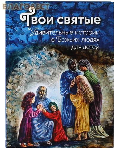 Твои святые. Удивительные истории о Божьих людях для детей. Автор-составитель Екатерина Щеголева