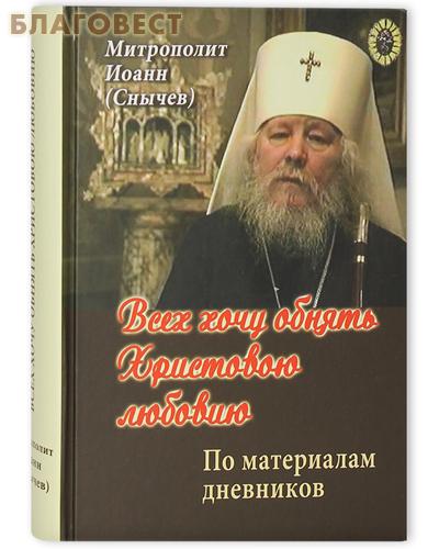 Всех хочу обнять Христовою любовию. По материалам дневников. Митрополит Иоанн (Снычев)