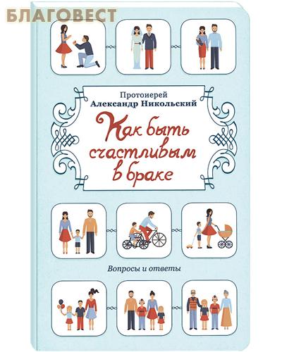 Как быть счастливым в браке. Протоиерей Александр Никольский