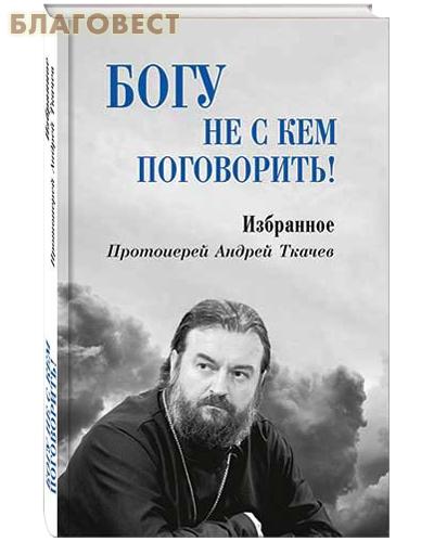 Богу не с кем поговорить! Избранное. Протоиерей Андрей Ткачев