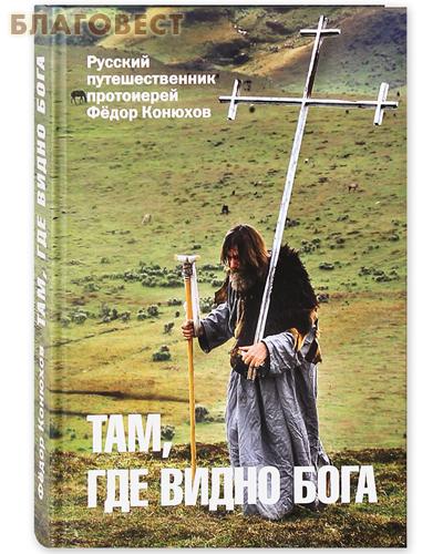 Там, где видно Бога. Русский путешественник протоиерей Федор Конюхов