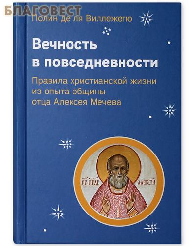 Вечность в повседневности. Правила христианской жизни из опыта общины отца Алексея Мечева. Полин де ля Виллежегю