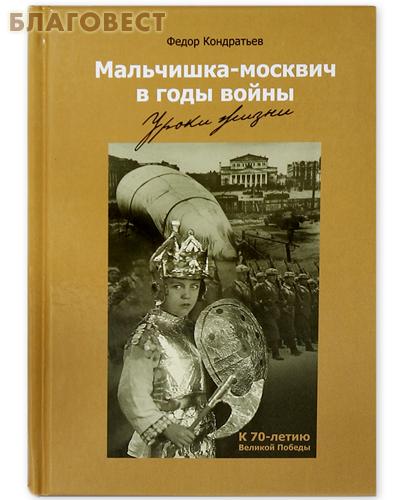 Мальчишка-москвич в годы войны. Уроки жизни. Федор Кондратьев