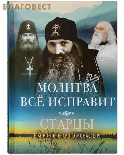 Молитва все исправит. Старцы Псково-Печерского монастыря