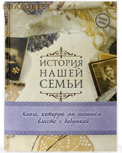 История нашей семьи. Книга, которую мы напишем вместе с бабушкой. Е.В. Ласкова