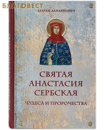 Святая Анастасия Сербская. Чудеса и пророчества. Драган Дамьянович