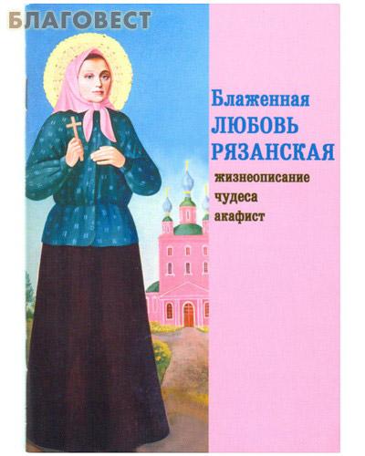Блаженная Любовь Рязанская. Жизнеописание, чудеса, акафист ( Зерна, Рязань -  )