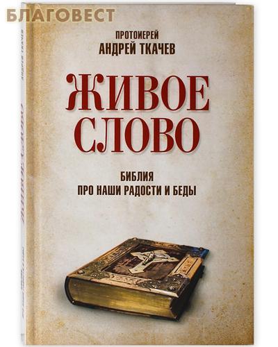 Живое слово. Библия про наши радости и беды. Андрей Ткачев
