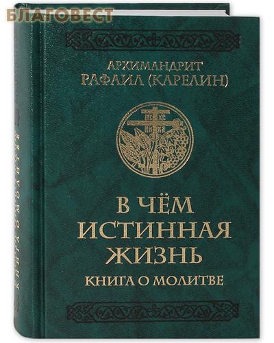 В чем истинная жизнь. Книга о молитве. Архимандрит Рафаил (Карелин)