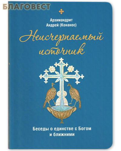 Неисчерпаемый источник. Беседы о единстве с Богом и ближними. Архимандрит Андрей (Конанос)