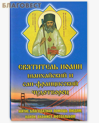 Святитель Иоанн Шанхайский и Сан-Францисский чудотворец. Житие, благодатная помощь людям, канон, акафист, фотоальбом