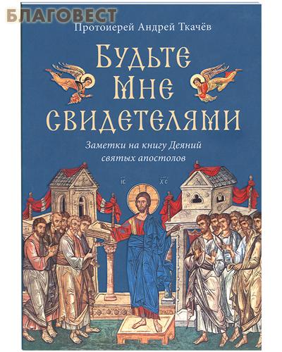 Будьте Мне свидетелями. Заметки на книгу Деяний святых апостолов. Протоиерей Андрей Ткачев