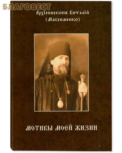 Мотивы моей жизни. Архиепископ Виталий (Максименко)