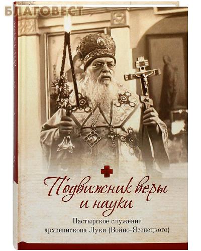 Подвижник веры и науки. Пастырское служение архиепископа Луки (Войно-Ясенецкого)