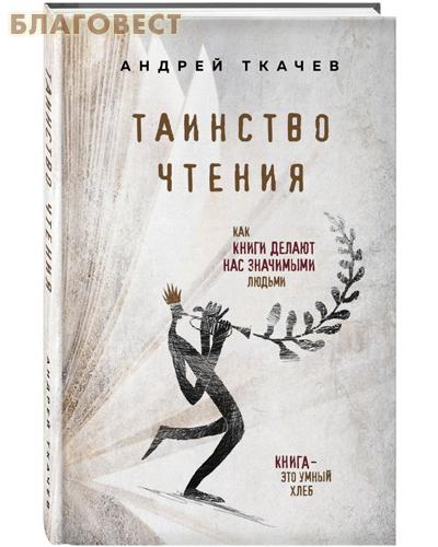Таинство чтения. Как книги делают нас значимыми людьми. Протоиерей Андрей Ткачев