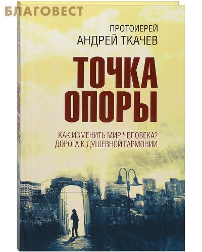 Точка опоры. Как изменить мир человека? Дорога к душевной гармонии. Протоиерей Андрей Ткачев