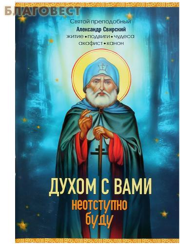 Духом с вами неотступно буду. Святой преподобный Александр Свирский. Житие, подвиги, чудеса, акафист, канон