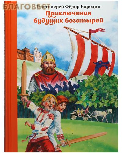 Приключения будущих богатырей. Протоиерей Федор Бородин