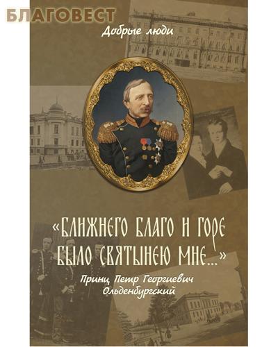Ближнего благо и горе было святынею мне... Принц Петр Георгиевич Ольденбургский
