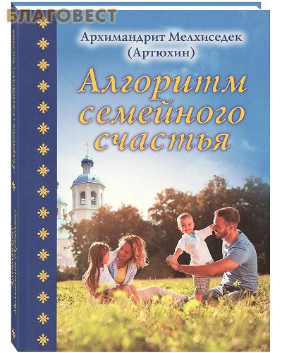 Алгоритм семейного счастья. Архимандрит Мелхиседек (Артюхин)