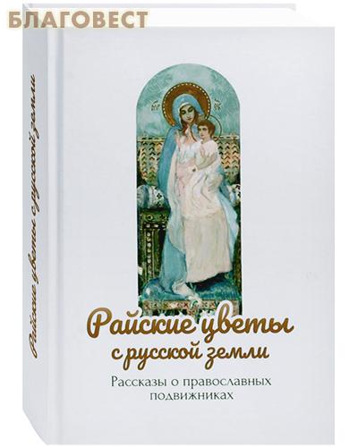Райские цветы с Русской земли. Рассказы о православных подвижниках