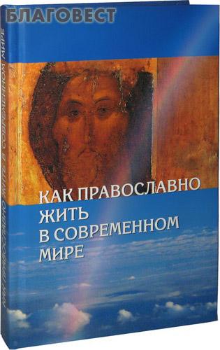Как православно жить в современном мире ( Сибирская Благозвонница -  )