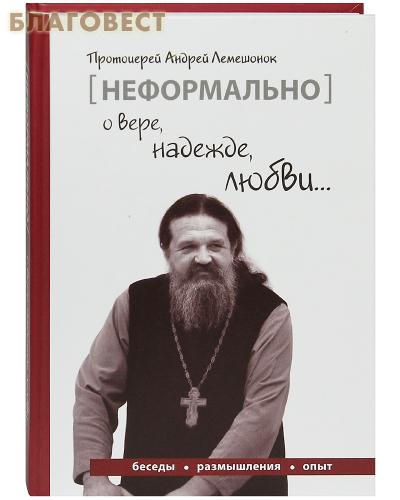 Неформально о вере, надежде, любви. Протоиерей Анлрей Лемешенок