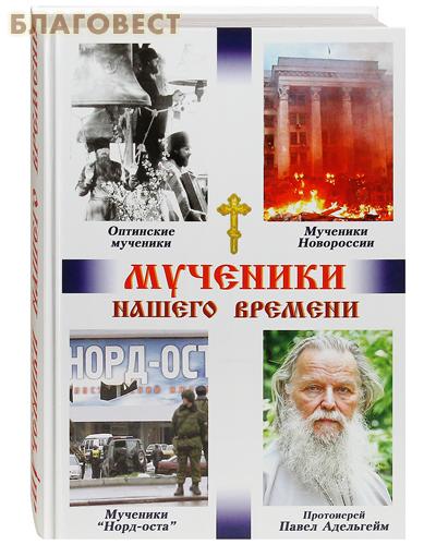 Мученики нашего времени. Оптинские мученики, мученики Новоросии, мученики Норд-Оста, протоиерей Павел Адельгейм