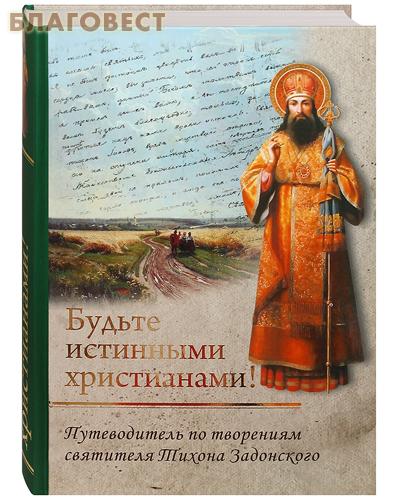 Будьте истинными христианами! Путеводитель по творениям святителя Тихона Задонского