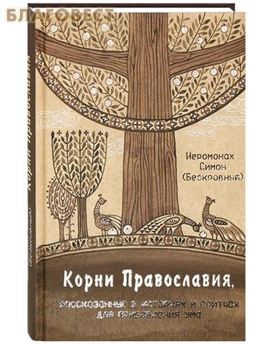 Корни Православия, рассказанные в историях и притчах для прибавления ума. Иеромонах Симон (Безкровный)