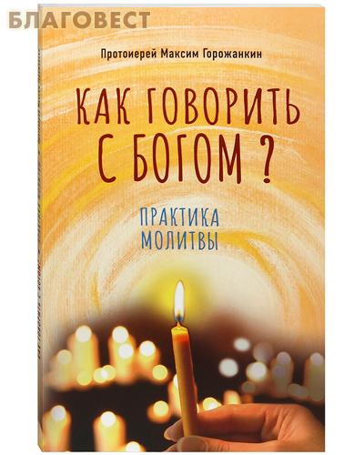 Как говорить с Богом? Практика молитвы. Протоиерей Максим Горожанкин