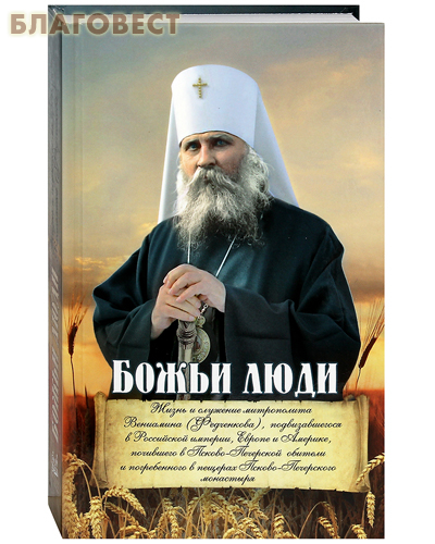 Божьи люди. Жизнь и служение митрополита Вениамина (Федченкова)