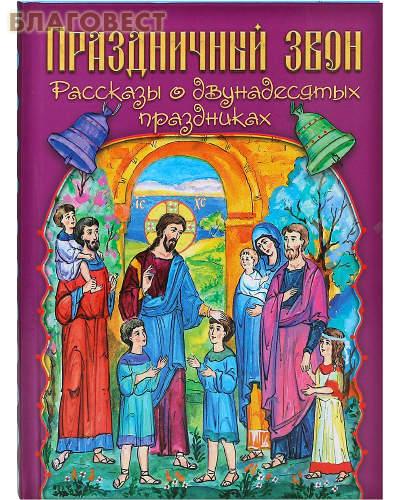 Праздничный звон. Рассказы о двунадесятых праздниках