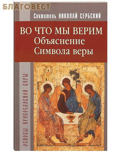 Во что мы верим? Объяснение Символа веры. Святитель Николай Сербский